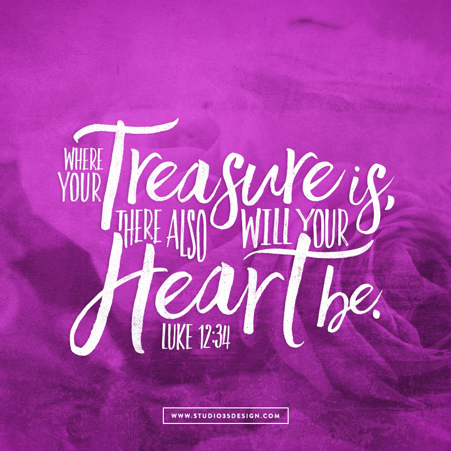 For where your treasure is, there also will your heart be.