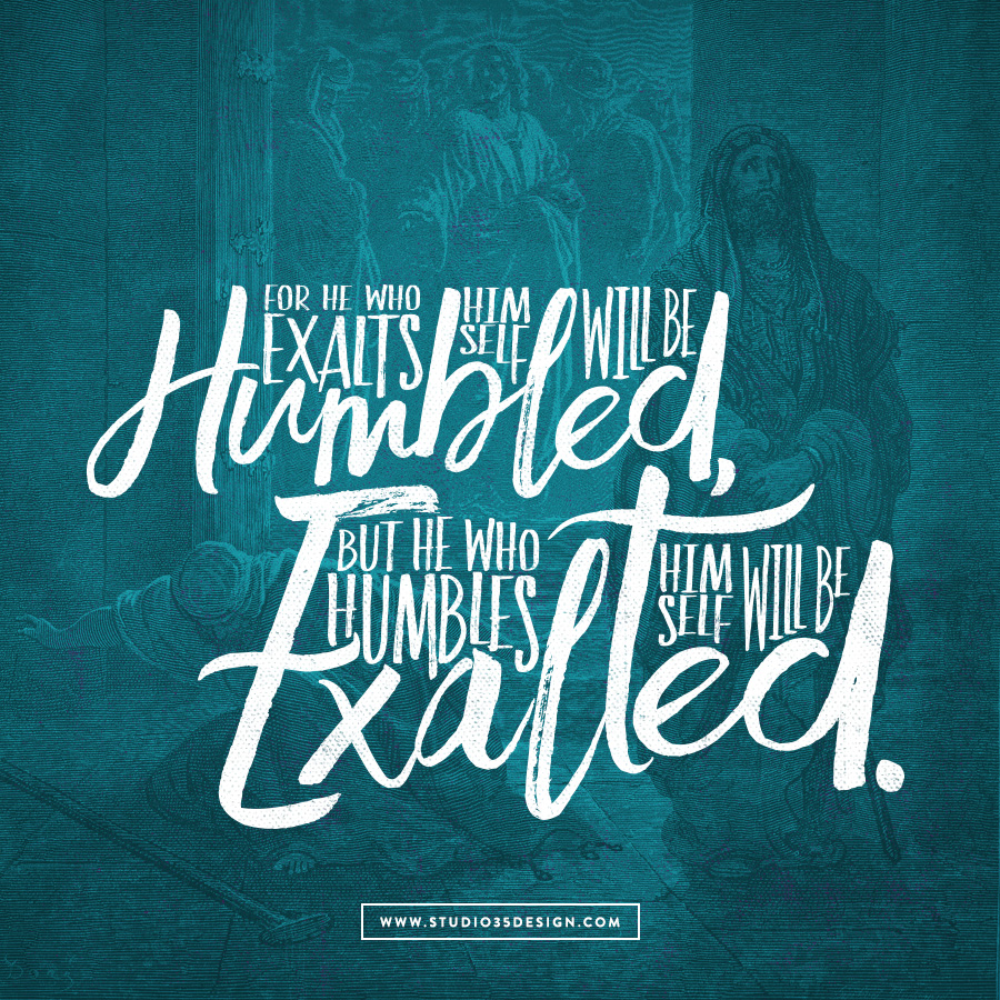 For he who exalts himself will be humbled, but he who humbles himself will be exalted. Luke 14:11