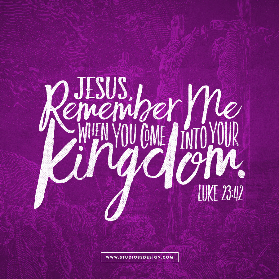 """Jesus, remember me when you come into your kingdom."""