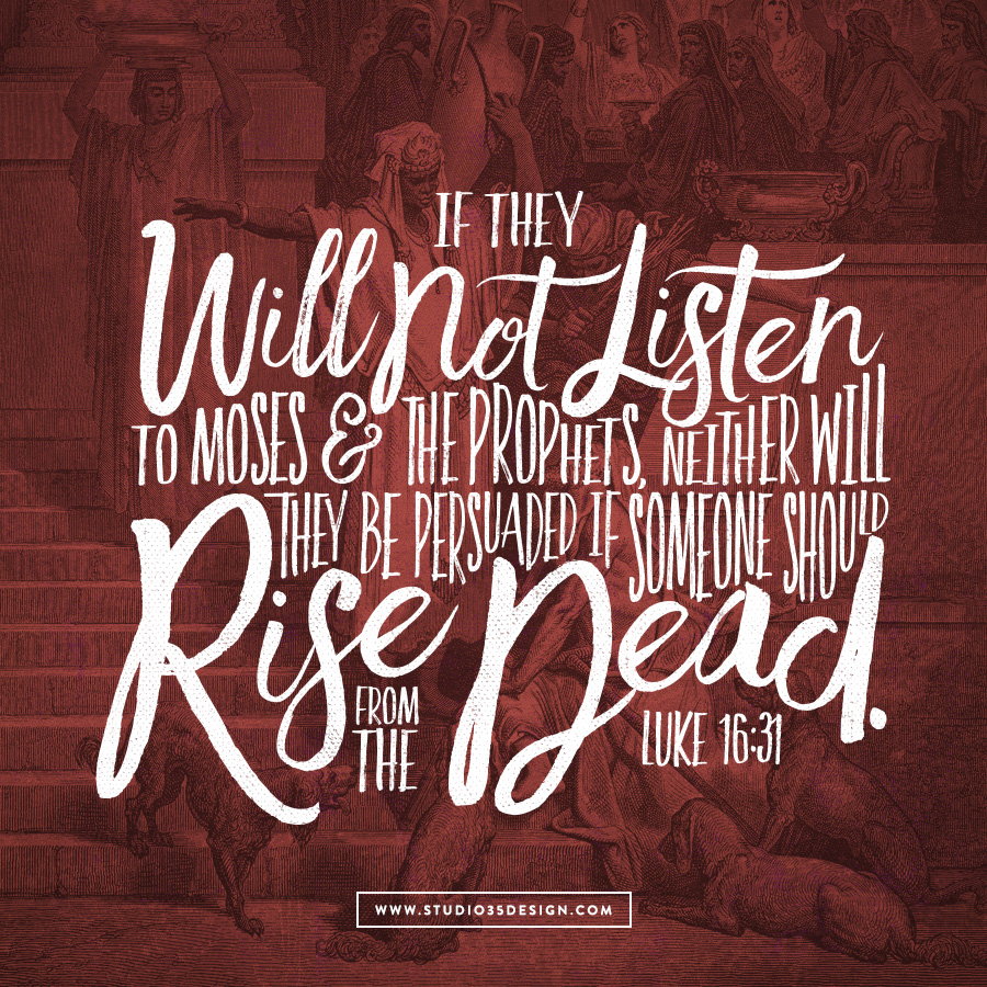 If they will not listen to Moses and the prophets,  neither will they be persuaded if someone should rise from the dead. Lucas 16:31