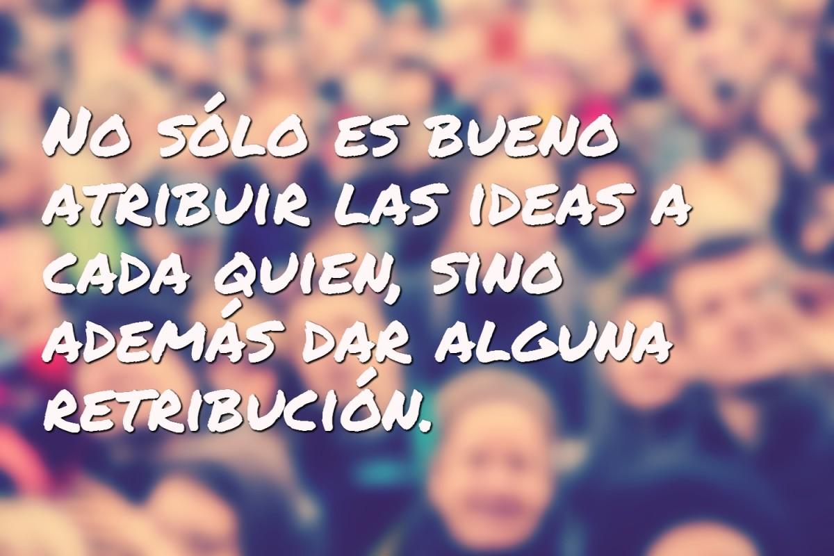 No sólo es bueno atribuir las ideas a cada quien, sino además dar alguna retribución.
