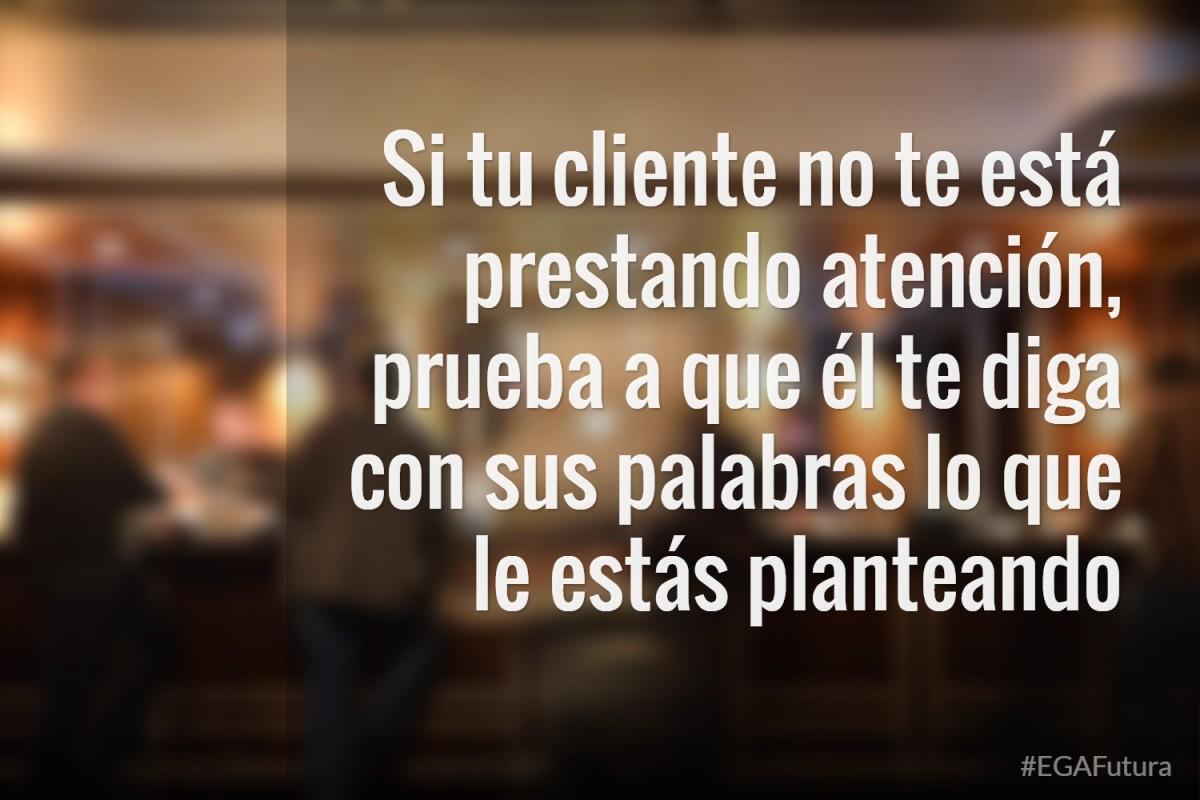 Si tu cliente no te está prestando atención, prueba a que él te diga con sus palabras lo que le estás planteando.