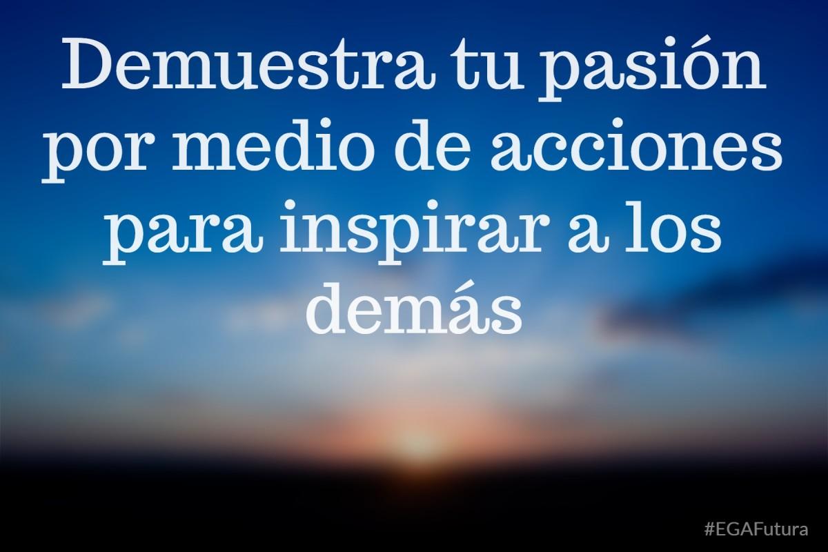 Demuestra tu pasión por medio de acciones para inspirar a los demás