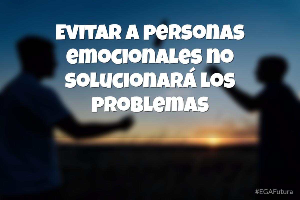 Evitar a personas emocionales no solucionará los problemas