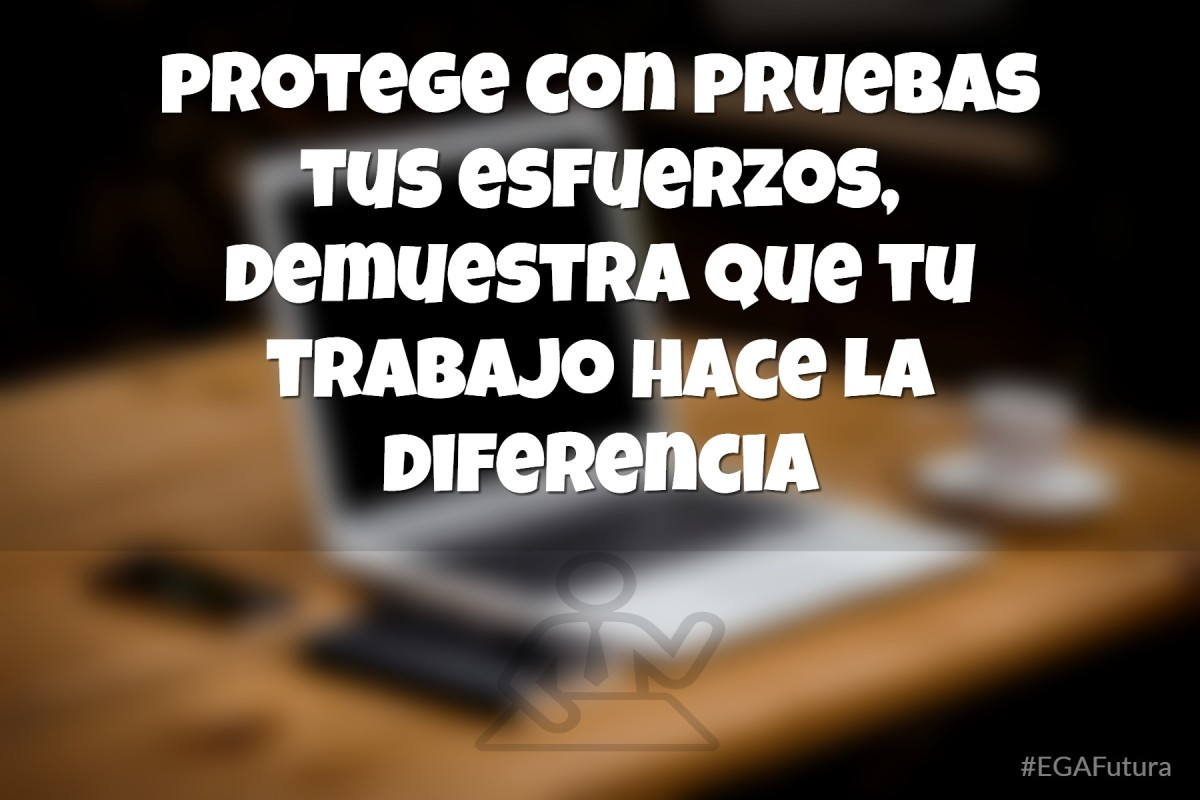 Protege con pruebas tus esfuerzos, demuestra que tu trabajo hace la diferencia
