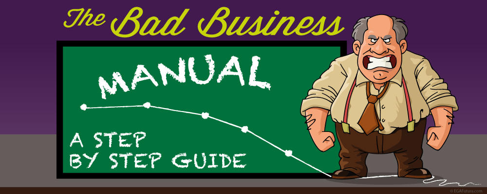 So as not to have the same misfortune, you must avoid following the tips from the Bad Businessman's Manual
