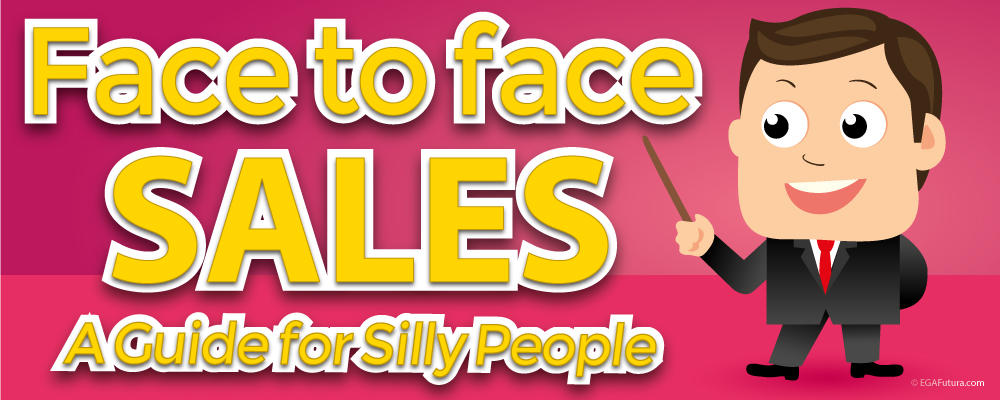 Face-to-face Sales: A Guide for Silly People