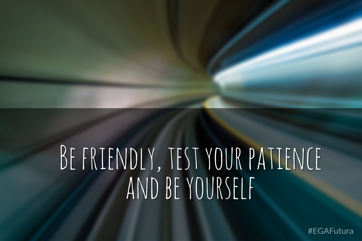 Be friendly, test your patience and be yourself.