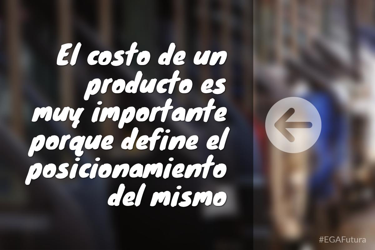 El costo de un producto es muy importante porque define el posicionamiento del mismo.