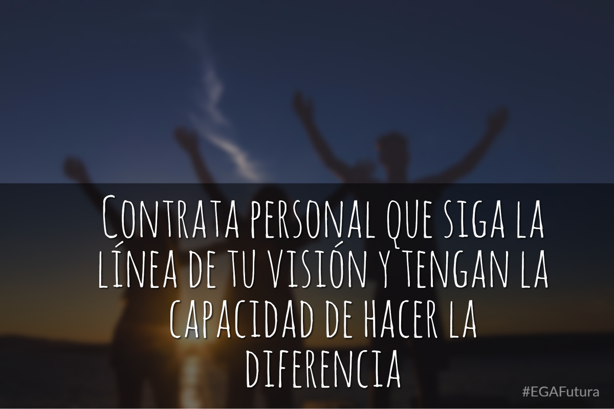 Contrata personal que siga la línea de tu visión y tengan la capacidad de hacer la diferencia