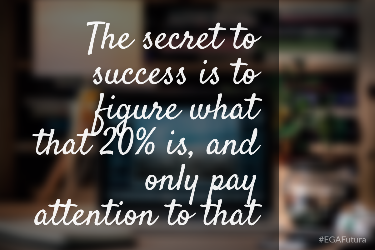 The secret to success is to figure what that 20% is, and only pay attention to that