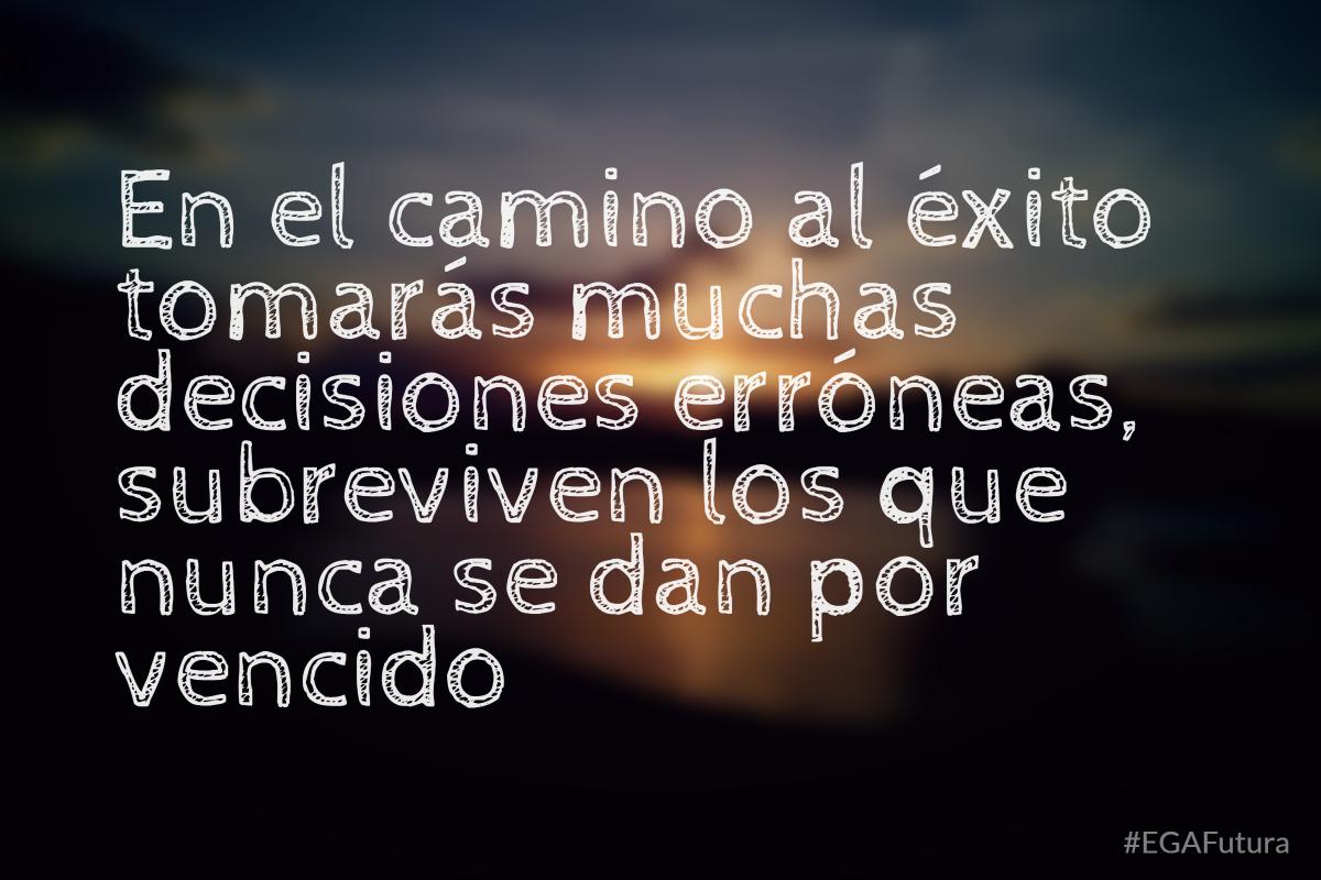 En el camino al éxito tomarás muchas decisiones erróneas, sobreviven los que nunca se dan por vencido
