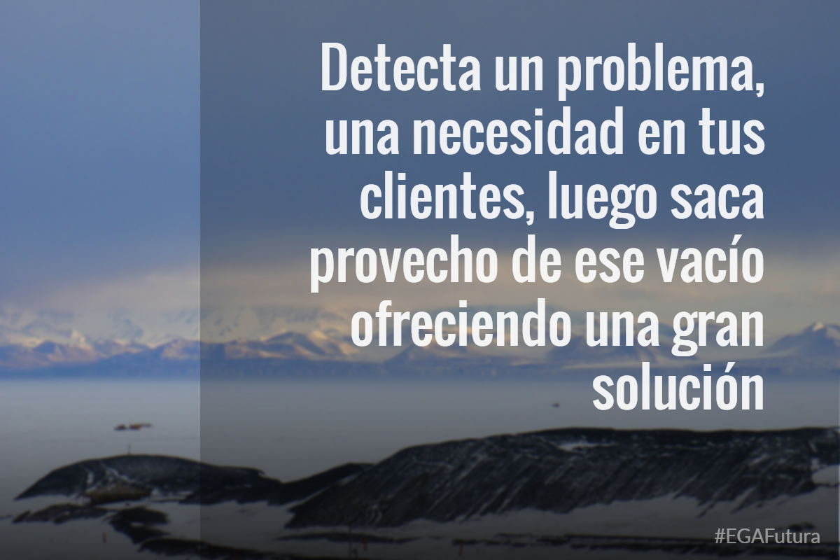 Detecta un problema, una necesidad en tus clientes, luego saca provecho de ese vacío ofreciendo una gran solución