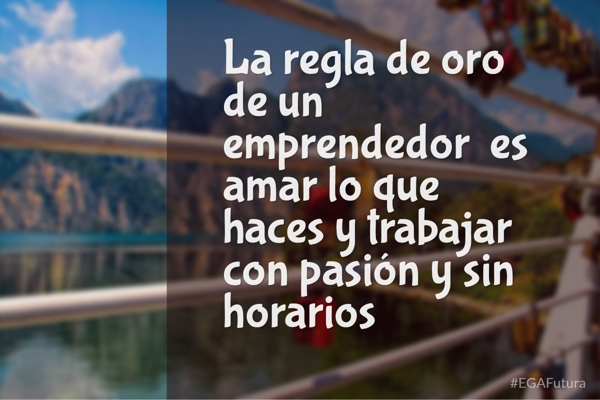 La regla de oro de un emprendedor es amar lo que haces y trabajar con pasión y sin horarios