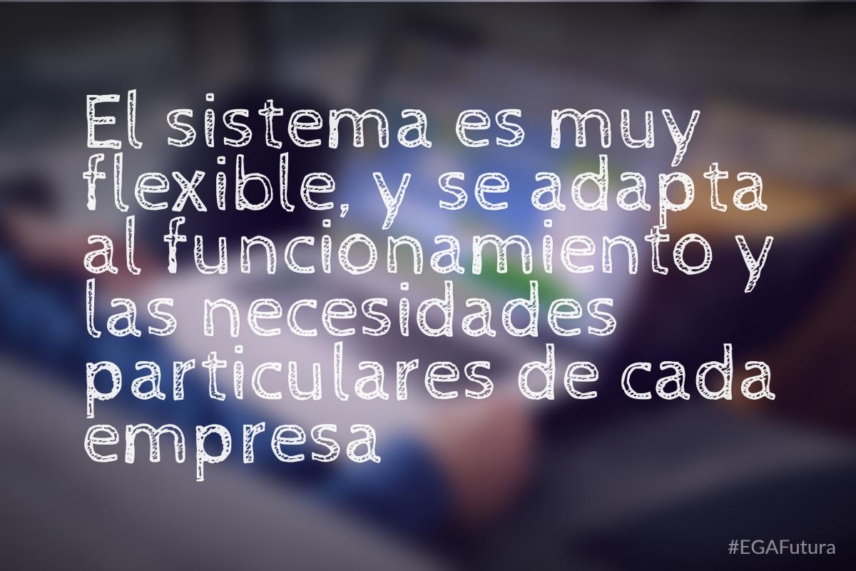 El sistema es muy flexible, y se adapta al funcionamiento y las necesidades particulares de cada empresa.