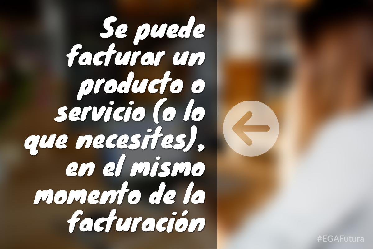 Se puede facturar un producto o servicio (o lo que necesites), en el mismo momento de la facturación