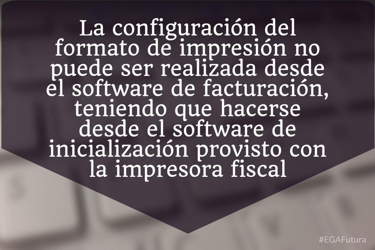 La configuración del formato de impresión no puede ser realizada desde el software de facturación, teniendo que hacerse desde el software de inicialización provisto con la impresora fiscal.