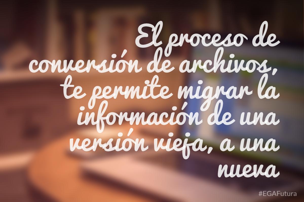 El proceso de conversión de archivos, te permite migrar la información de una versión vieja, a una nueva