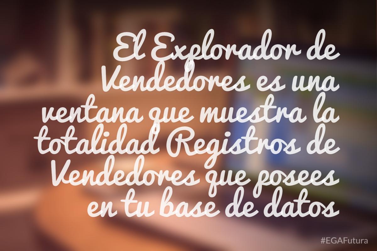 El Explorador de Vendedores es una ventana que muestra la totalidad Registros de Vendedores que posees en tu base de datos