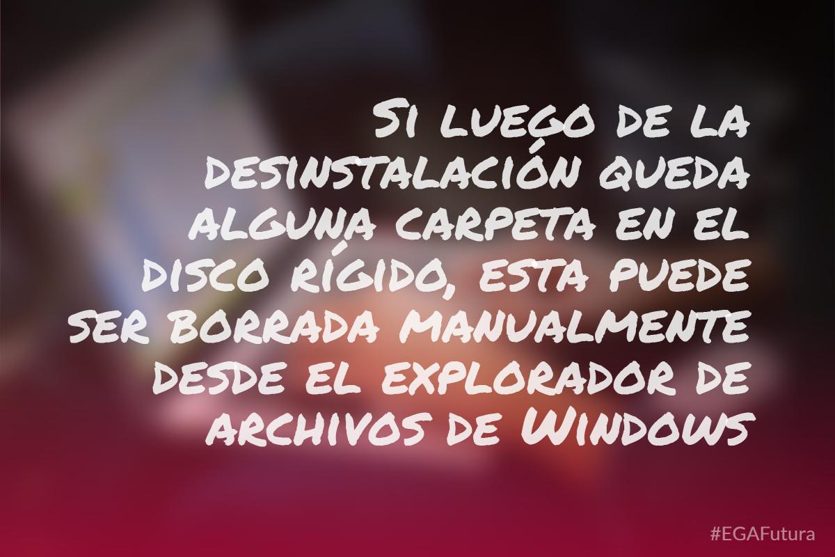Si luego de la desinstalación queda alguna carpeta en el disco rígido, esta puede ser borrada manualmente desde el explorador de archivos de Windows
