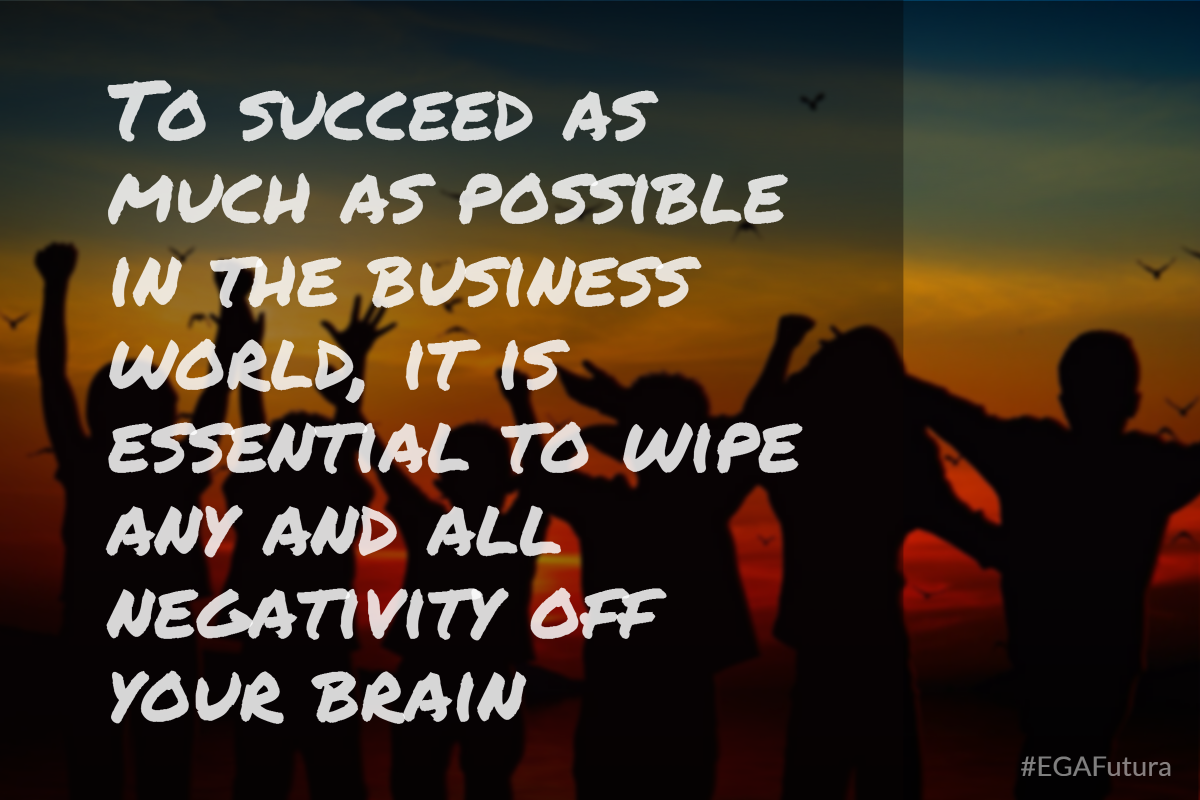 To succeed as much as possible in the business world, it is essential to wipe any and all negativity off your brain
