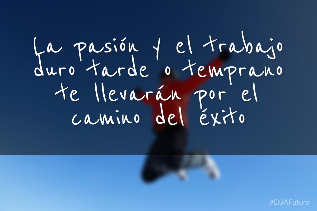 La pasión y el trabajo duro tarde o temprano te llevarán por el camino del éxito