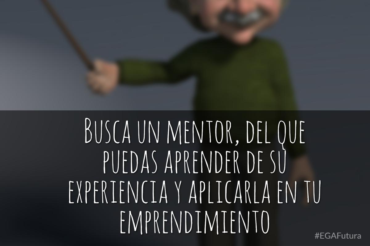 Busca un mentor, del que puedas aprender de su experiencia y aplicarla en tu emprendimiento