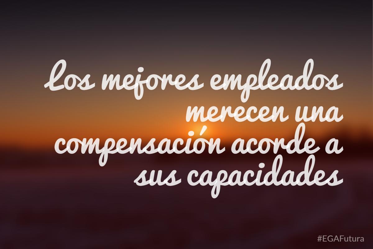Los mejores empleados merecen una compensación acorde a sus capacidades