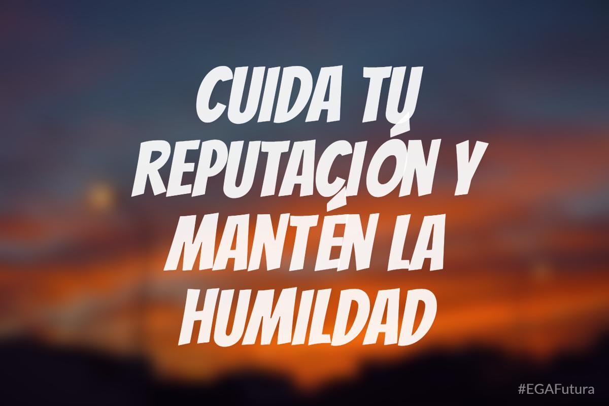 Cuida tu reputación y mantén la humildad