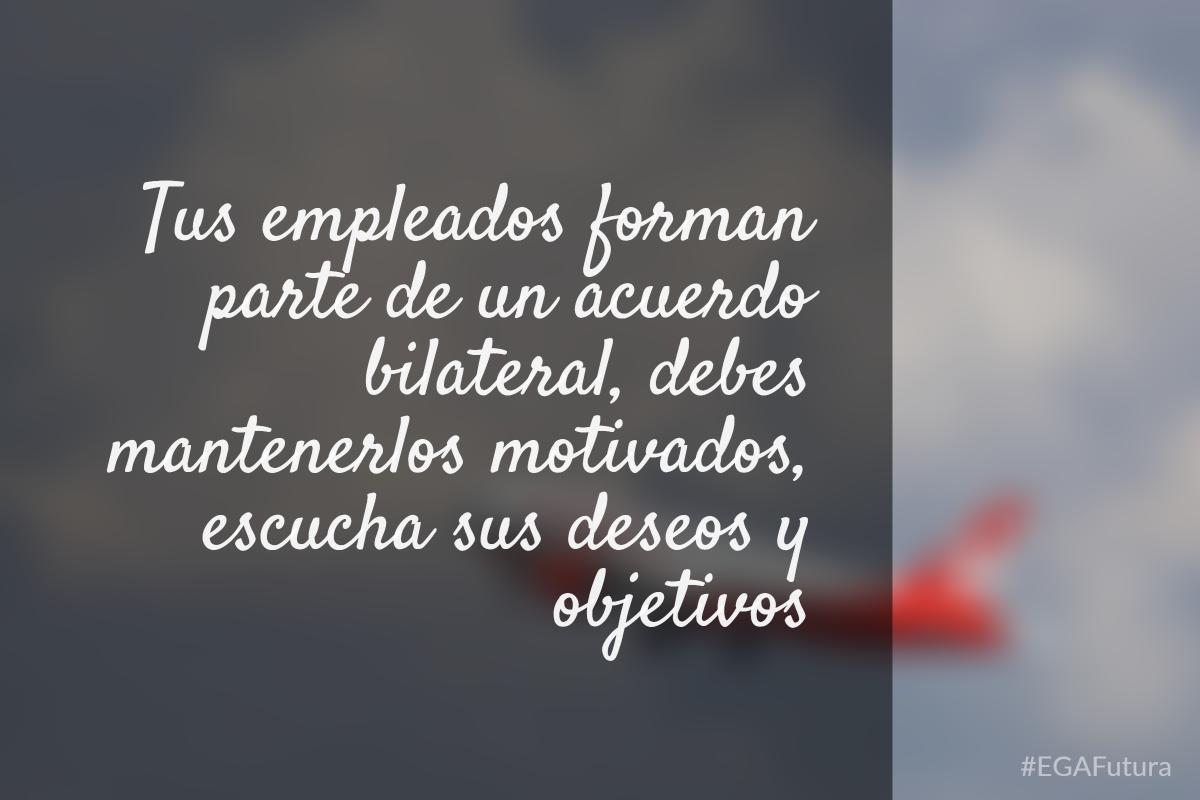 Tus empleados forman parte de un acuerdo bilateral, debes mantenerlos motivados, escucha sus deseos y objetivos