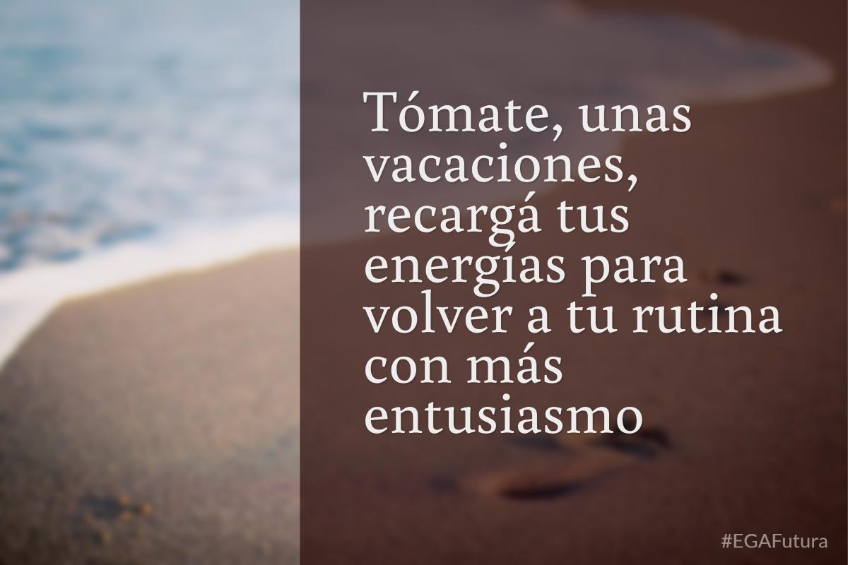 Tómate unas vacaciones, recargá tus energías para volver a la rutina con más entusiasmo