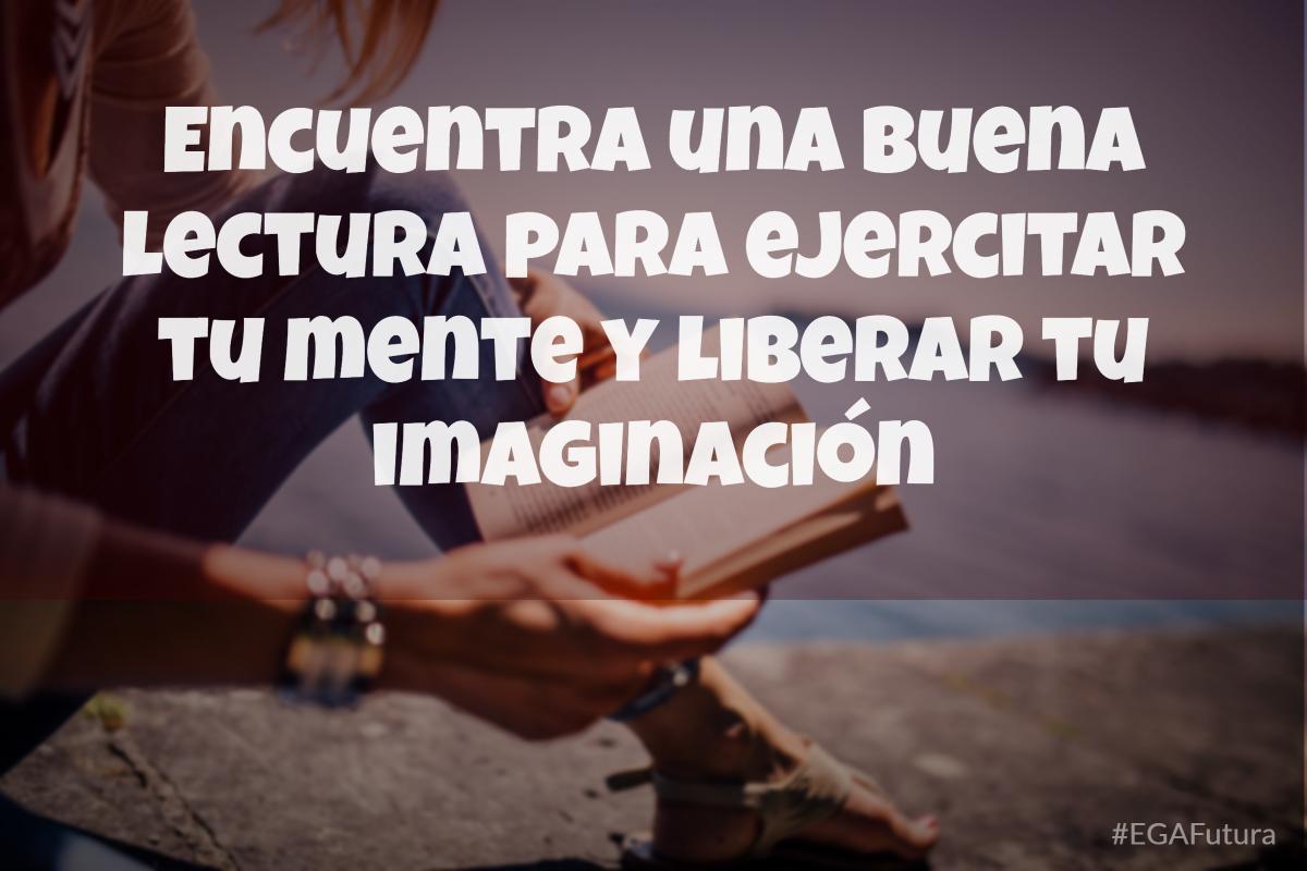 Encuentra una buena lectura para ejercitar tu mente y liberar tu imaginación