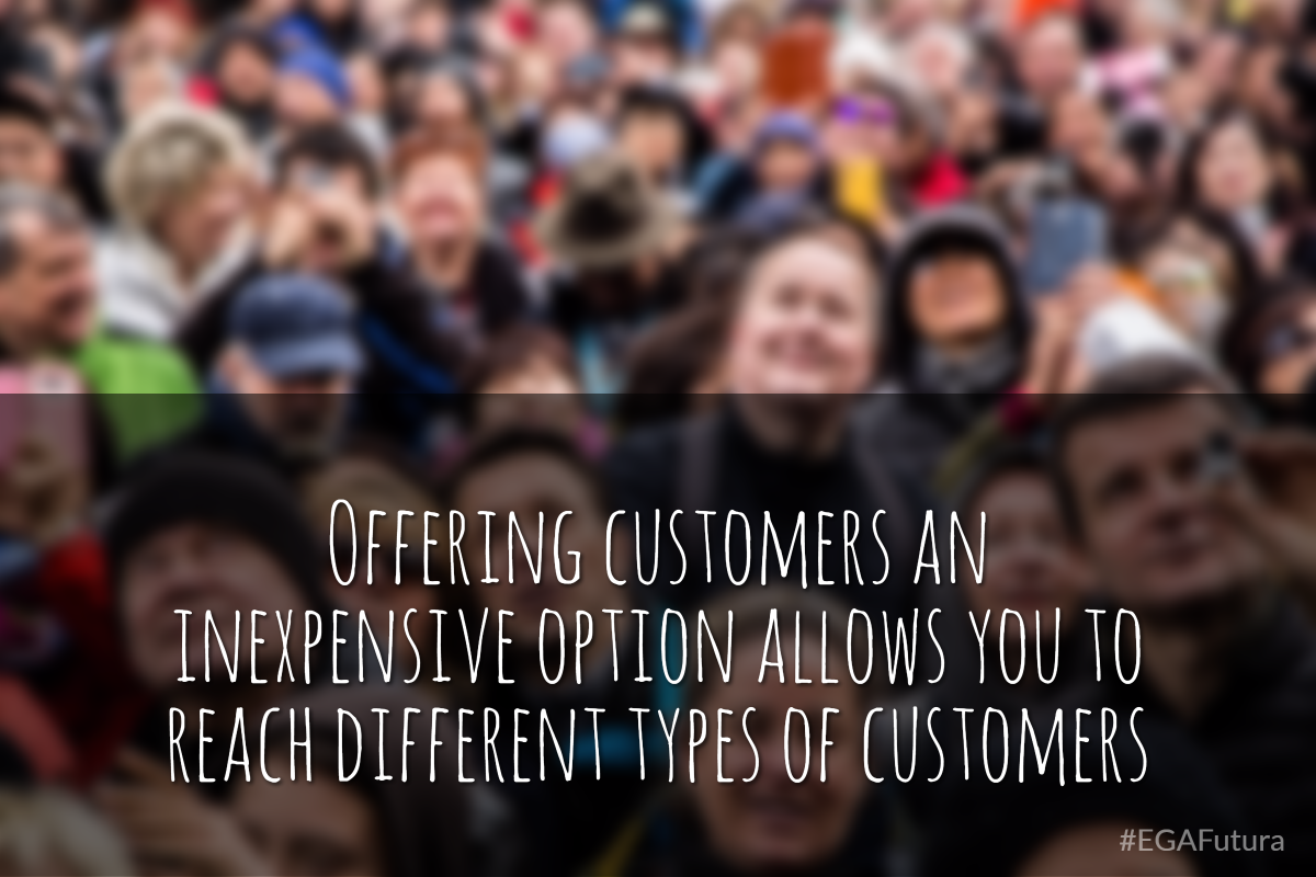 Offering customer an inexpensive option allows you to reach different types of customers