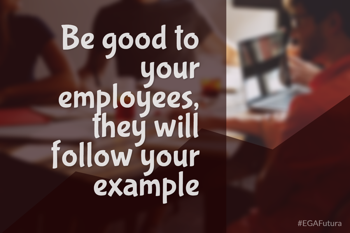 Bee good to your employees, they will follow your example