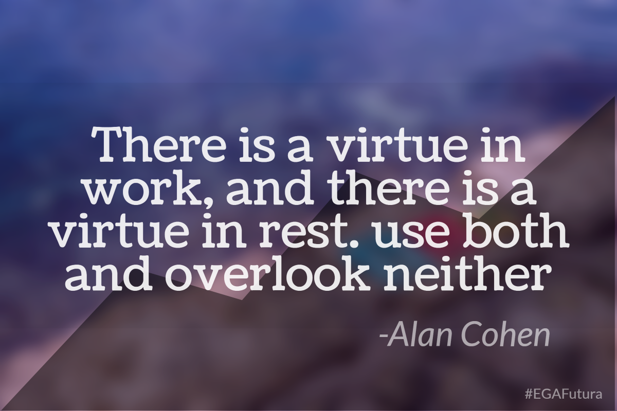 There is a virtue in work, and there is a virtue in rest. Use both and overlook neither