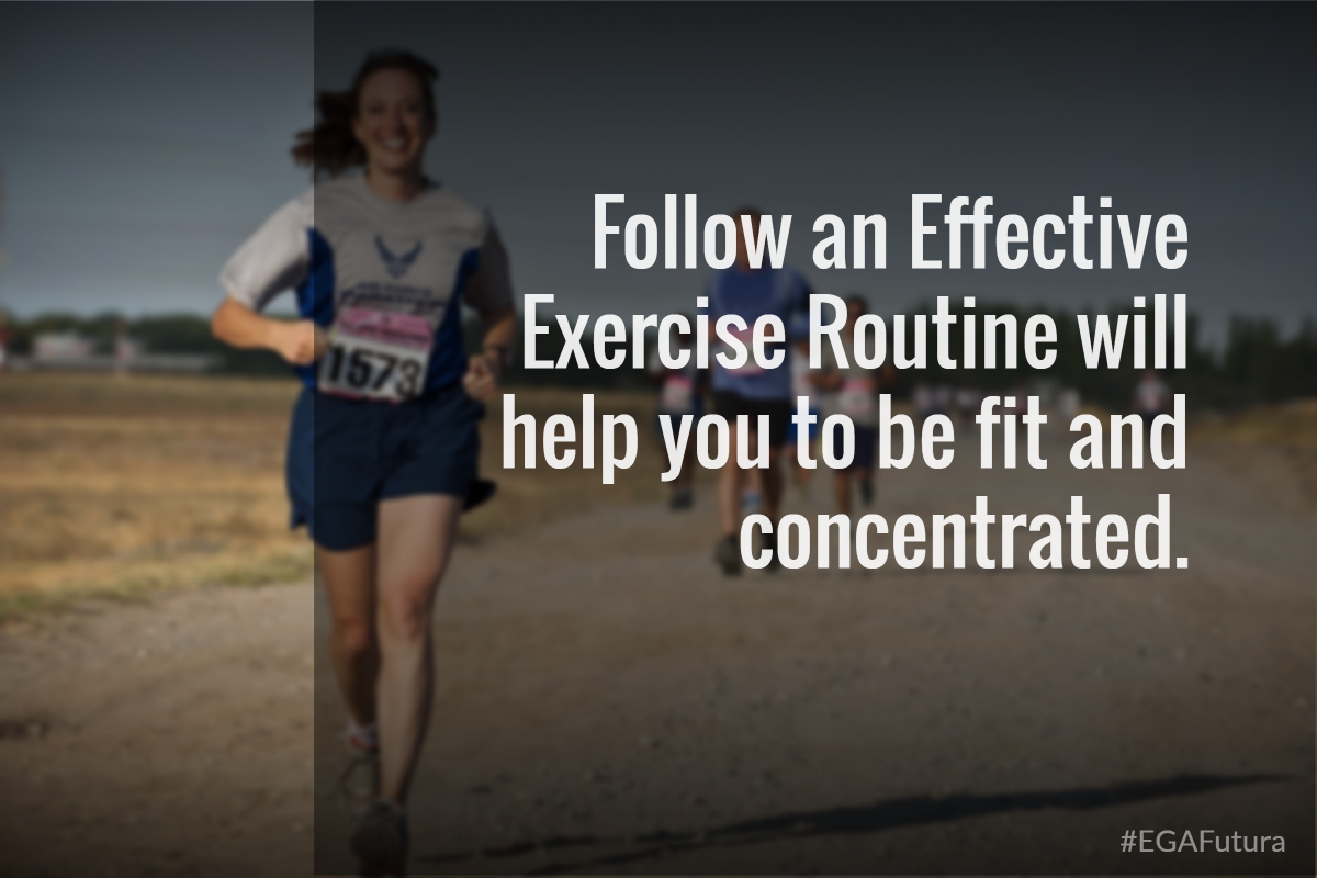 Follow an effective excercise routine will help you to be be fit and concentrated