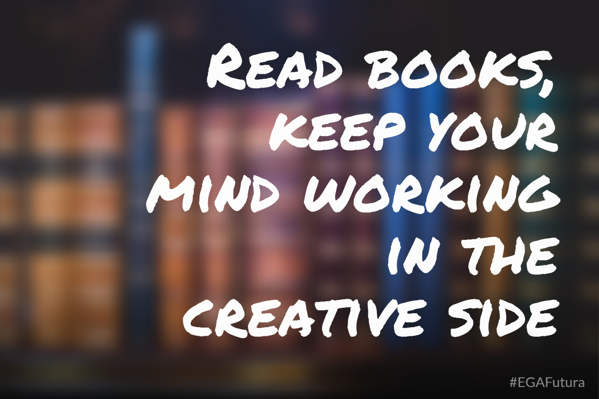 Read books, keep your mind working in the creative side