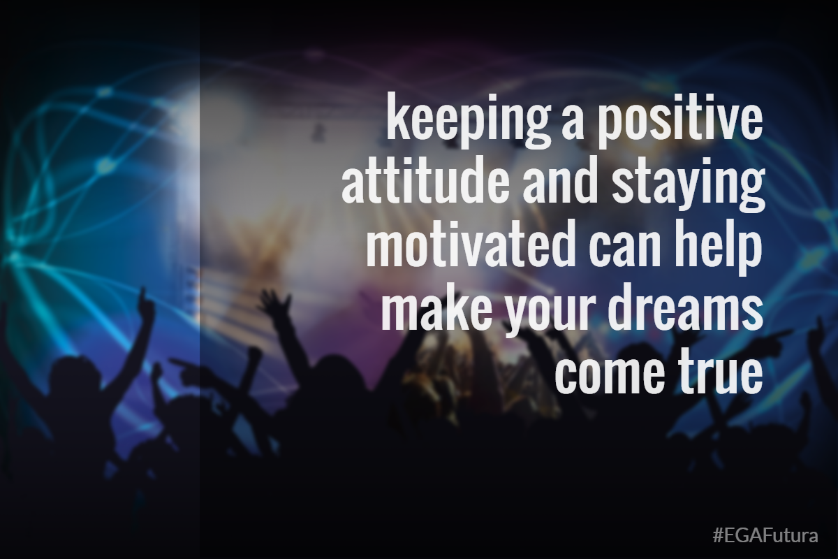 Keeping a positive attitude and staying motivated can help make your dreams true