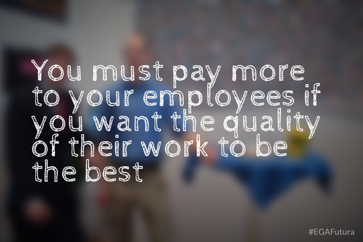 You must pay more to your employees if you want the quality of their work to be the best