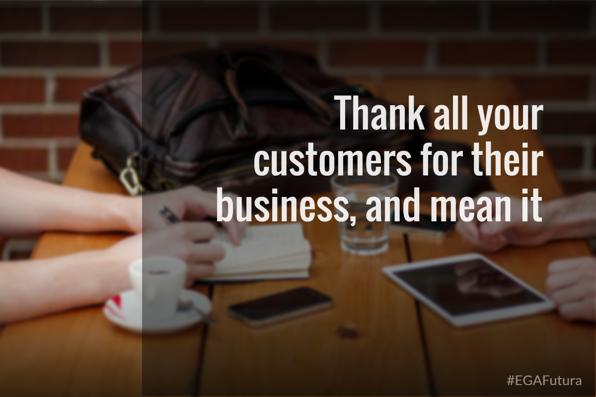 Thank all your customers for their business, and mean it