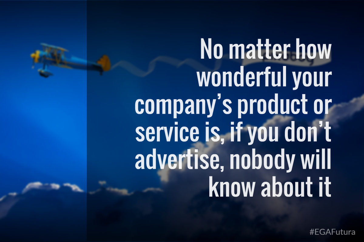 No matter how wonderful your company´s product or service is, if you don´t advertise, nobody will know about it