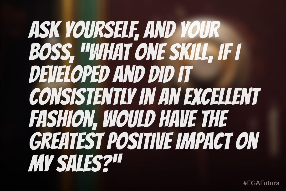 "Ask yourself and your boss, ""whate one skill, if I devoloped and did consistently in an excellen fashion, would have the greatest postive impact on my sales"""