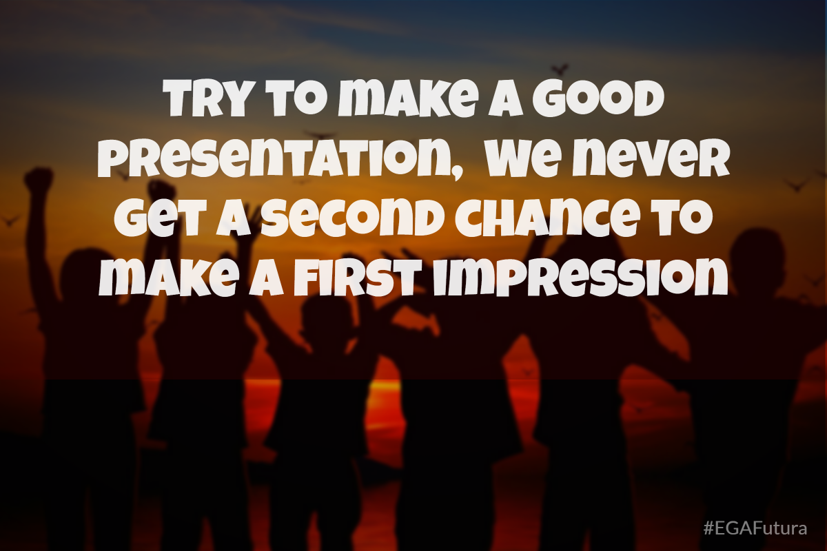 Try to make a good presentation, we never get a second chance to make a good first impression