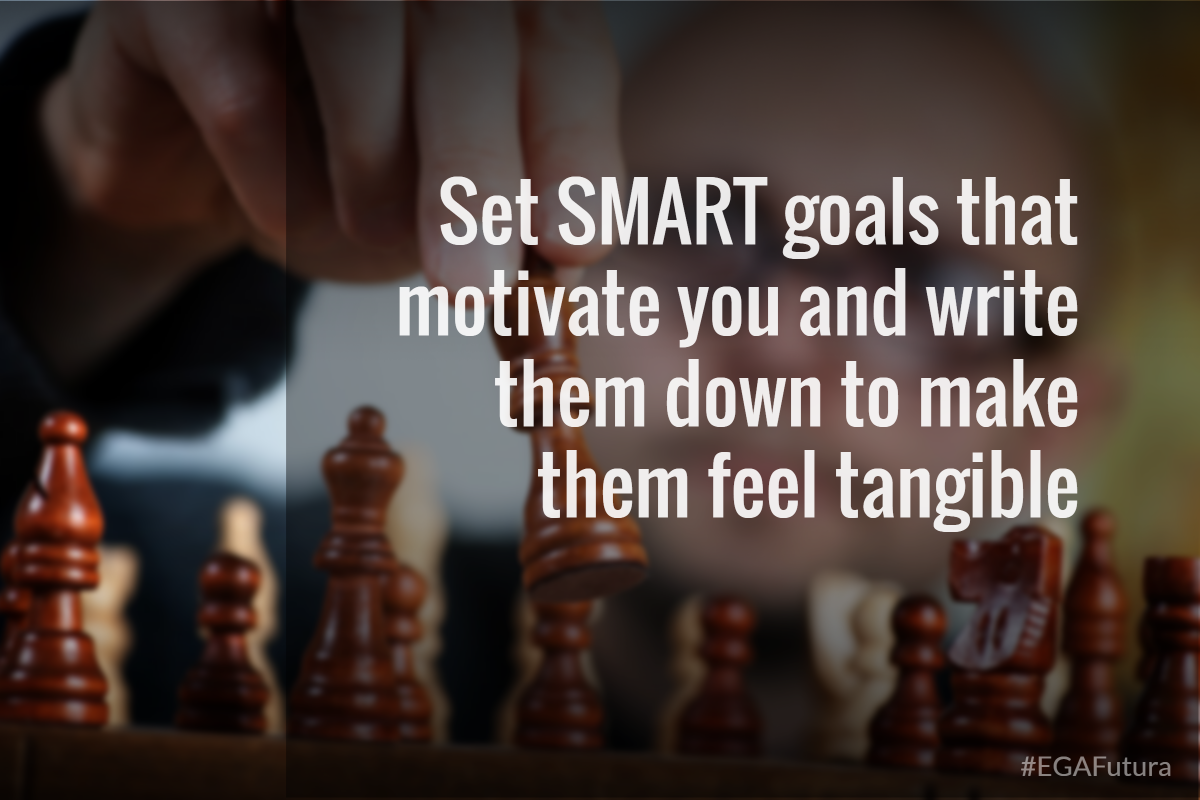 Set SMART goals that motivate you and write them down to make them feel tangible