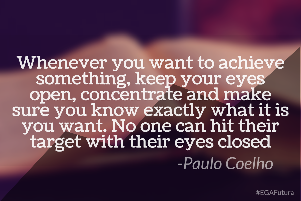 Whenever you want to achieve something, keep your eyes open, concentrate and make sure you know exactly what it is you want, No one can hit their target with their eyes closed. Paulo Coelho