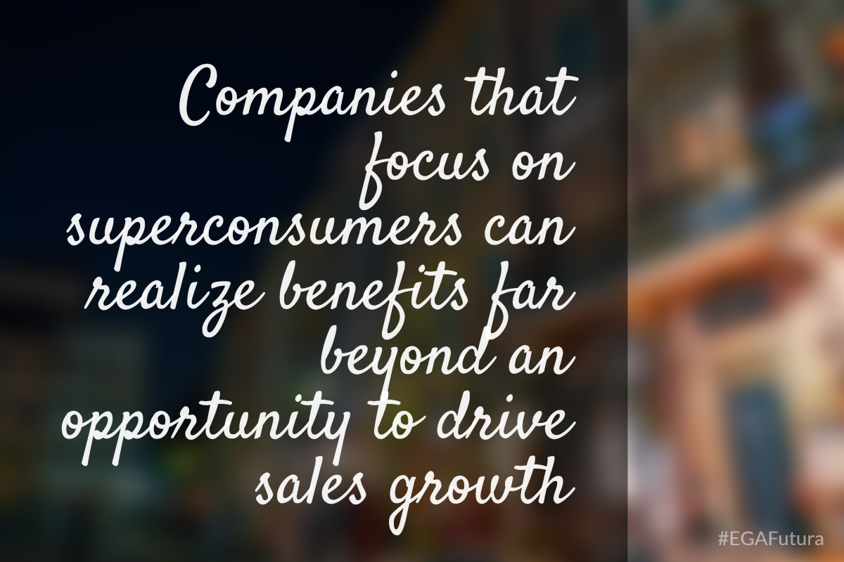 Companies that focus on superconsumers can realize benefits far beyond an opportunity to drive sales growth