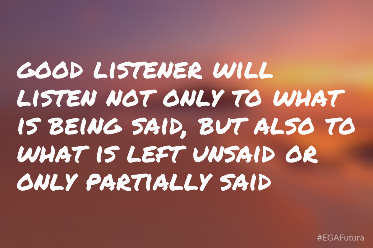 Good listener will listen not only to what is being said, but also to what is left unsaid or partially said