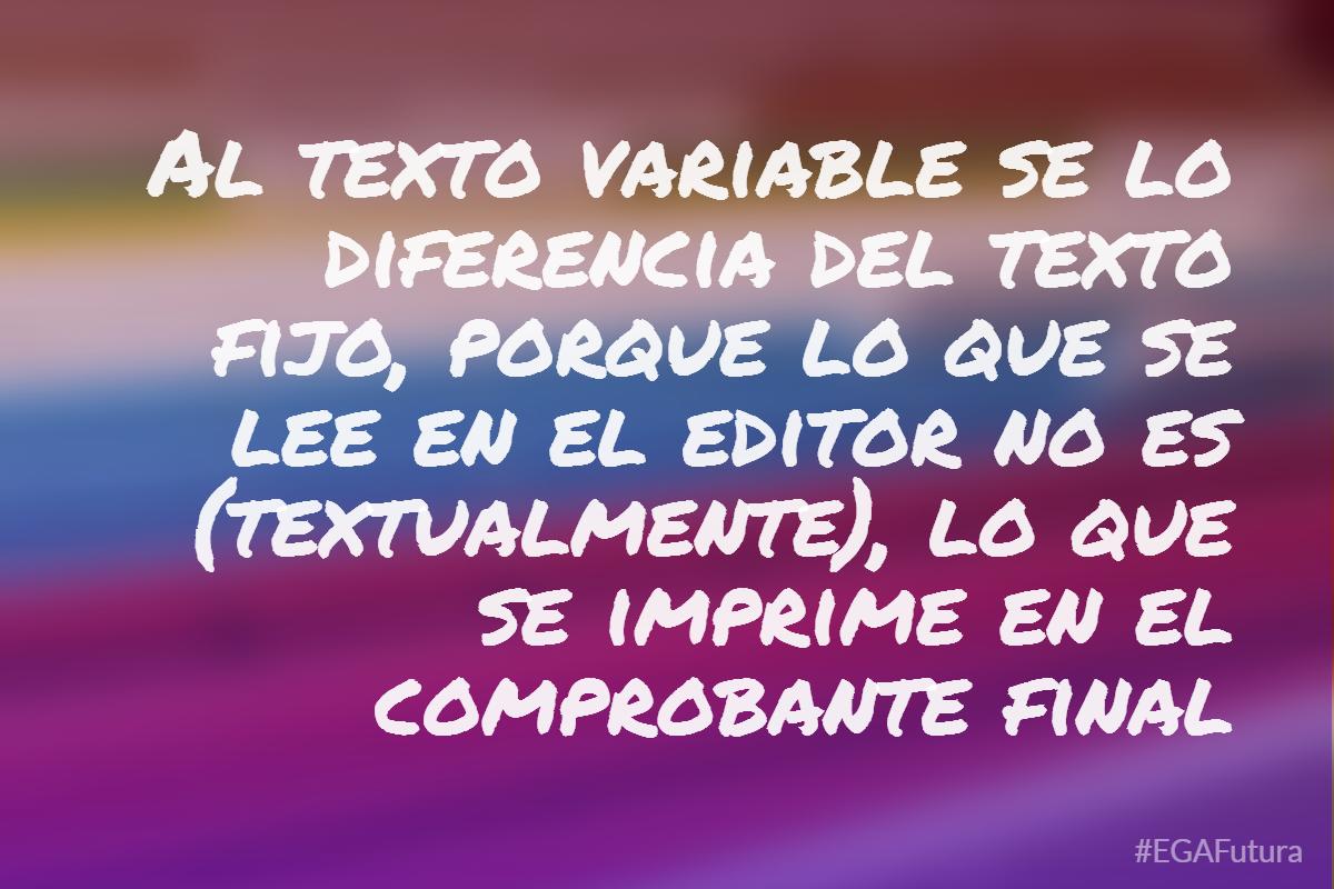 Al texto variable se lo diferencia del texto fijo, porque lo que se lee en el editor no es (textualmente), lo que se imprime en el comprobante final