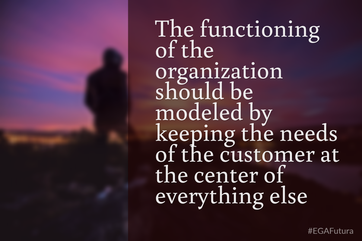 The functioning of the organization should be modeled by keeping the needs of the customer at the center of everything else
