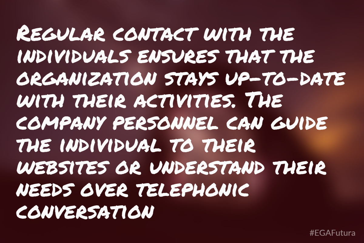 Regular contact with the individuals ensures that the organization stays up-to-date with their activities. The company personnel can guide the individual to their websites or understand their needs over telephonic conversation